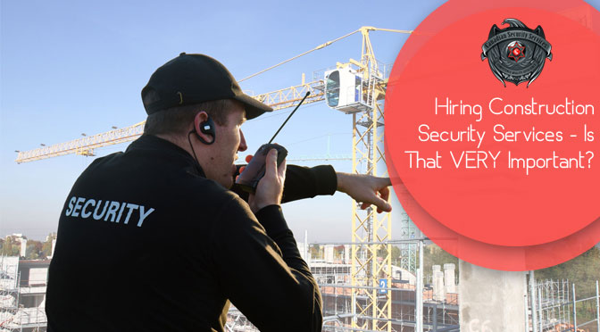 Hiring Construction Security Services – Is That VERY Important?