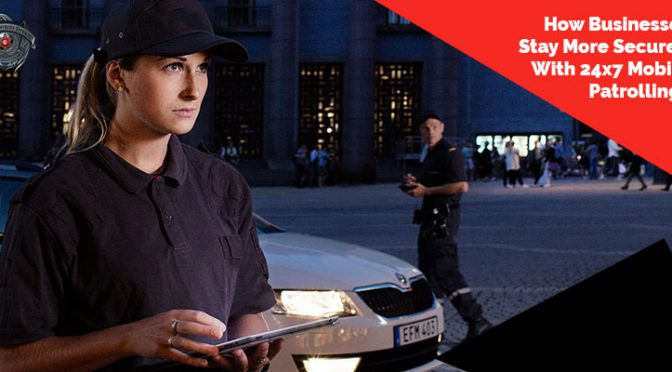 How Businesses Stay More Secured With 24×7 Mobile Patrolling?