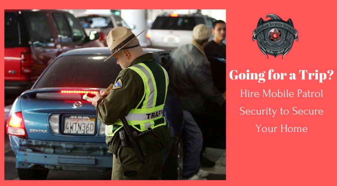 Going for a Trip? Hire Mobile Patrol Security to Secure Your Home