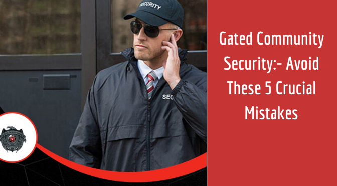 Gated Community Security:- Avoid These 5 Crucial Mistakes